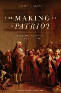 Critical Historical Encounters Series: Making of a Patriot: Benjamin Franklin at the Cockpit, Sheila L. Skemp