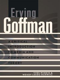 Critical Introduction to Media and Communication Theory: Erving Goffman, Wendy Leeds-Hurwitz, Yves Winkin