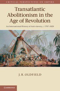 Critical Perspectives on Empire: Transatlantic Abolitionism in the Age of Revolution, J. R. Oldfield