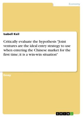 Critically evaluate the hypothesis Joint ventures are the ideal entry strategy to use when entering the Chinese market for the first time; it is a win-win situation, Isabell Keil