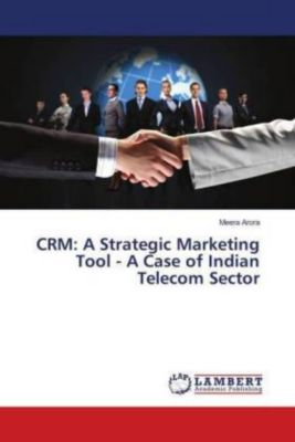 CRM: A Strategic Marketing Tool - A Case of Indian Telecom Sector, Meera Arora