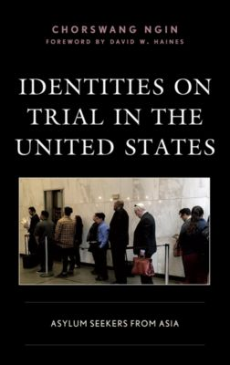 Crossing Borders in a Global World: Applying Anthropology to Migration, Displacement, and Social Change: Identities on Trial in the United States, ChorSwang Ngin