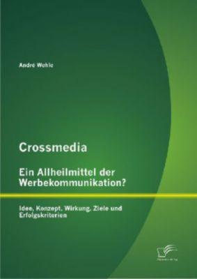 Crossmedia - ein Allheilmittel der Werbekommunikation?, André Wehle