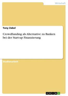 Crowdfunding als Alternative zu Banken bei der Start-up Finanzierung, Tony Zabel