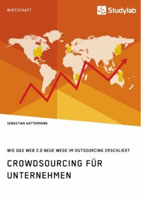 Crowdsourcing für Unternehmen. Wie das Web 2.0 neue Wege im Outsourcing erschließt, Sebastian Hattermann