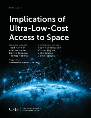 CSIS Reports: Implications of Ultra-Low-Cost Access to Space, Andrew Hunter, Thomas Roberts, Todd Harrison, Kaitlyn Johnson