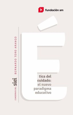 Cuadernos del SIEI: Ética del cuidado: el nuevo paradigma educativo, Bernardo Toro-Arango