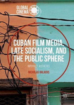 Cuban Film Media, Late Socialism, and the Public Sphere, Nicholas Balaisis