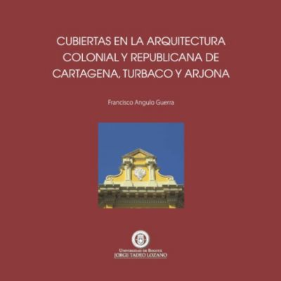 Cubiertas en la arquitectura colonial y republicana de Cartagena de Indias, Turbaco y Arjona, Francisco Angulo Guerra