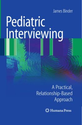 Current Clinical Practice: Pediatric Interviewing, James Binder