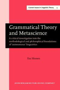 Current Issues in Linguistic Theory: Grammatical Theory and Metascience, Esa Itkonen