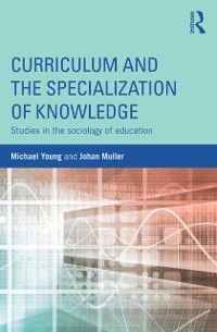 Curriculum and the Specialization of Knowledge, Michael Young, Johan Muller