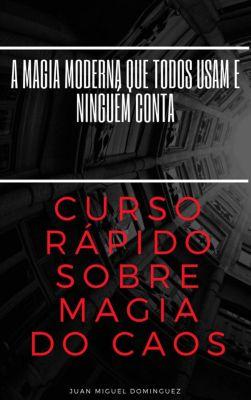 Curso rápido sobre magia do caos.  A magia moderna que todos usam e ninguém conta, Juan Miguel Dominguez