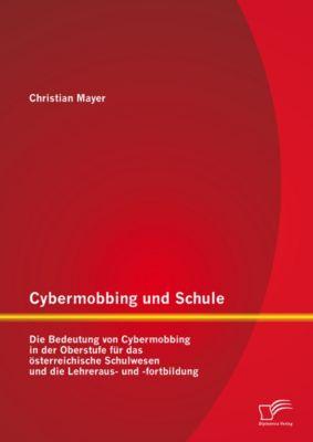 Cybermobbing und Schule: Die Bedeutung von Cybermobbing in der Oberstufe für das österreichische Schulwesen und die Lehreraus- und -fortbildung, Christian Mayer