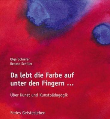 Da lebt die Farbe auf unter den Fingern ..., Olga Schiefer, Renate Schiller