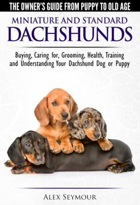 Dachshunds: The Owner's Guide from Puppy To Old Age - Choosing, Caring For, Grooming, Health, Training and Understanding Your Standard or Miniature Dachshund Dog, Alex Seymour