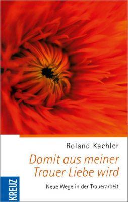 Damit aus meiner Trauer Liebe wird, Roland Kachler