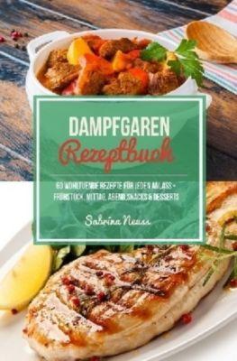 Dampfgaren Rezeptbuch - Himmlische Rezepte mithilfe von Schongaren & Slow Cooking, Sabrina Neuss