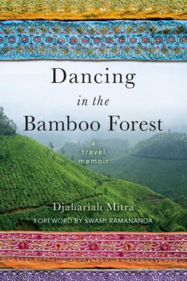 Dancing in the Bamboo Forest: A Travel Memoir, Djahariah Mitra