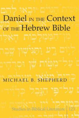 Daniel in the Context of the Hebrew Bible, Michael B. Shepherd