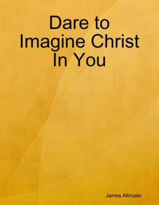 Dare to Imagine Christ In You, James Altmaier