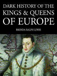 Dark Histories: Dark History of the Kings & Queens of Europe, Brenda Ralph Lewis