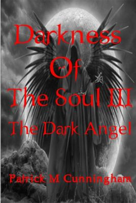 Darkness of the Soul III The Dark Angel, Patrick M Cunningham