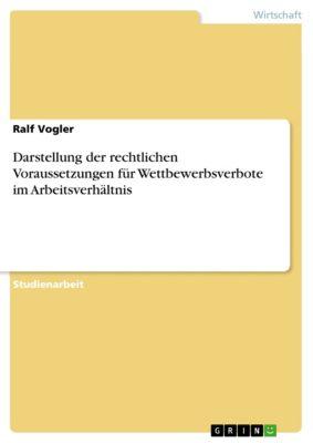Darstellung der rechtlichen Voraussetzungen für Wettbewerbsverbote im Arbeitsverhältnis, Ralf Vogler