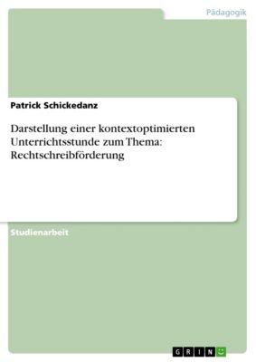 Darstellung einer kontextoptimierten Unterrichtsstunde zum Thema: Rechtschreibförderung, Patrick Schickedanz
