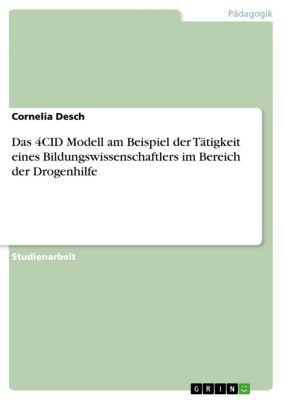 Das 4CID Modell am Beispiel der Tätigkeit eines Bildungswissenschaftlers im Bereich der Drogenhilfe, Cornelia Desch