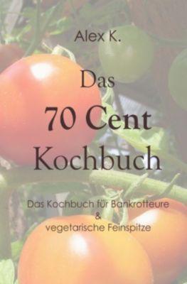 Das 70 Cent Kochbuch - Alex K. |