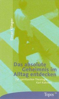 Das absolute Geheimnis im Alltag entdecken, Elmar Klinger