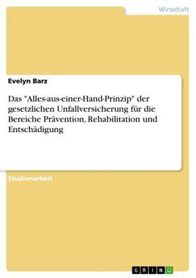 Das Alles-aus-einer-Hand-Prinzip der gesetzlichen Unfallversicherung für die Bereiche Prävention, Rehabilitation und Entschädigung, Evelyn Barz