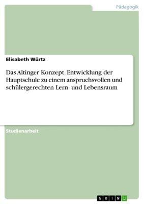 Das Altinger Konzept. Entwicklung der Hauptschule zu einem anspruchsvollen und schülergerechten Lern- und Lebensraum, Elisabeth Würtz