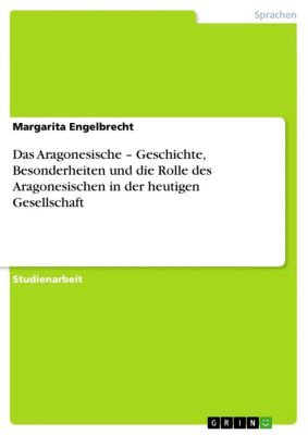 Das Aragonesische – Geschichte, Besonderheiten und die Rolle des Aragonesischen in der heutigen Gesellschaft, Margarita Engelbrecht
