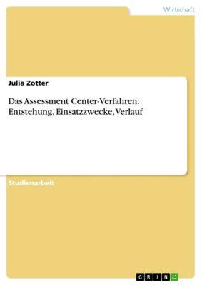 Das Assessment Center-Verfahren: Entstehung, Einsatzzwecke, Verlauf, Julia Zotter