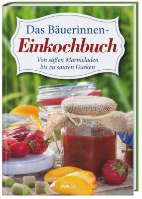 Das Bäuerinnen Einkochbuch - Von süßen Marmeladen bis zu sauren Gurken
