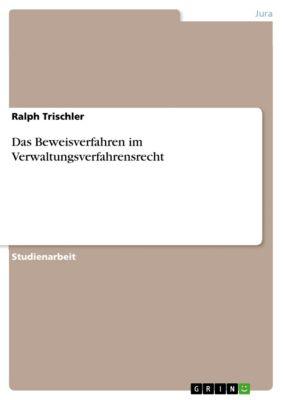 Das Beweisverfahren im Verwaltungsverfahrensrecht, Ralph Trischler