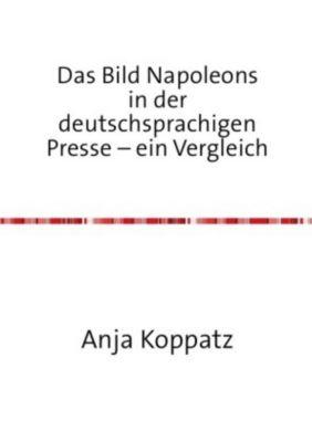 Das Bild Napoleons in der deutschsprachigen Presse - ein Vergleich - Anja Koppatz |