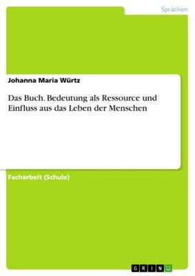 Das Buch. Bedeutung als Ressource und Einfluss aus das Leben der Menschen, Johanna Maria Würtz