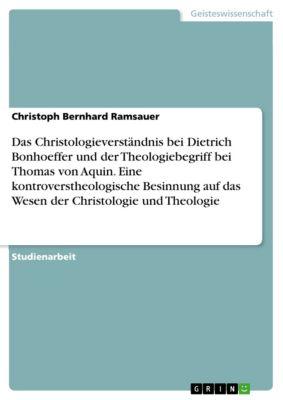 Das Christologieverständnis bei Dietrich Bonhoeffer und der Theologiebegriff bei Thomas von Aquin. Eine kontroverstheologische Besinnung auf das Wesen der Christologie und Theologie, Christoph Bernhard Ramsauer