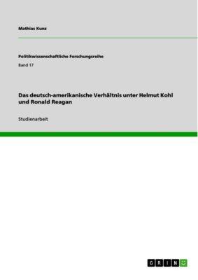 Das deutsch-amerikanische Verhältnis unter Helmut Kohl und Ronald Reagan, Mathias Kunz