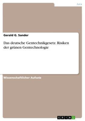 Das deutsche Gentechnikgesetz. Risiken der grünen Gentechnologie, Gerald G. Sander