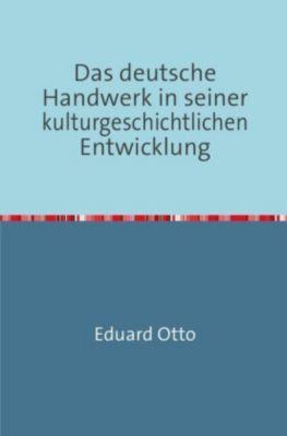 Das deutsche Handwerk in seiner kulturgeschichtlichen Entwicklung - Eduard Otto |