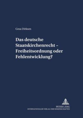 Das deutsche Staatskirchenrecht - Freiheitsordnung oder Fehlentwicklung?, Gesa Dirksen