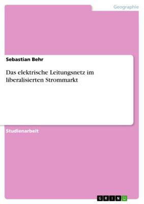 Das elektrische Leitungsnetz im liberalisierten Strommarkt, Sebastian Behr