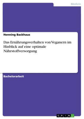 Das Ernährungsverhalten von Veganern im Hinblick auf eine optimale Nährstoffversorgung, Henning Backhaus