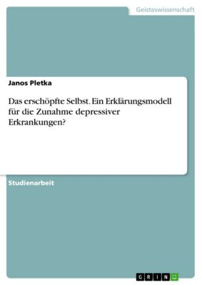 Das erschöpfte Selbst. Ein Erklärungsmodell für die Zunahme depressiver Erkrankungen?, Janos Pletka
