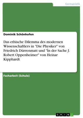Das ethische Dilemma des modernen Wissenschaftlers in Die Physiker von Friedrich Dürrenmatt und In der Sache J. Robert Oppenheimer von Heinar Kipphardt, Dominik Schönhofen