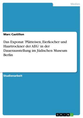 Das Exponat  'Plätteisen, Eierkocher und Haartrockner der AEG'  in der Dauerausstellung im Jüdischen Museum Berlin, Marc Castillon